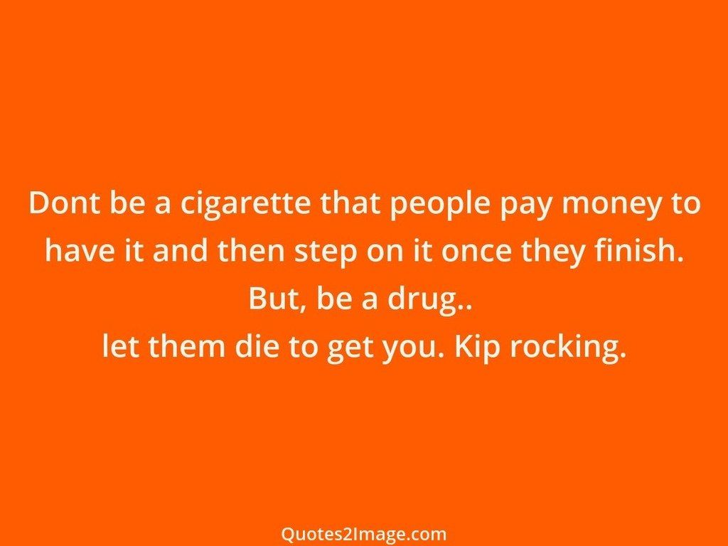 Dont be a cigarette that people pay