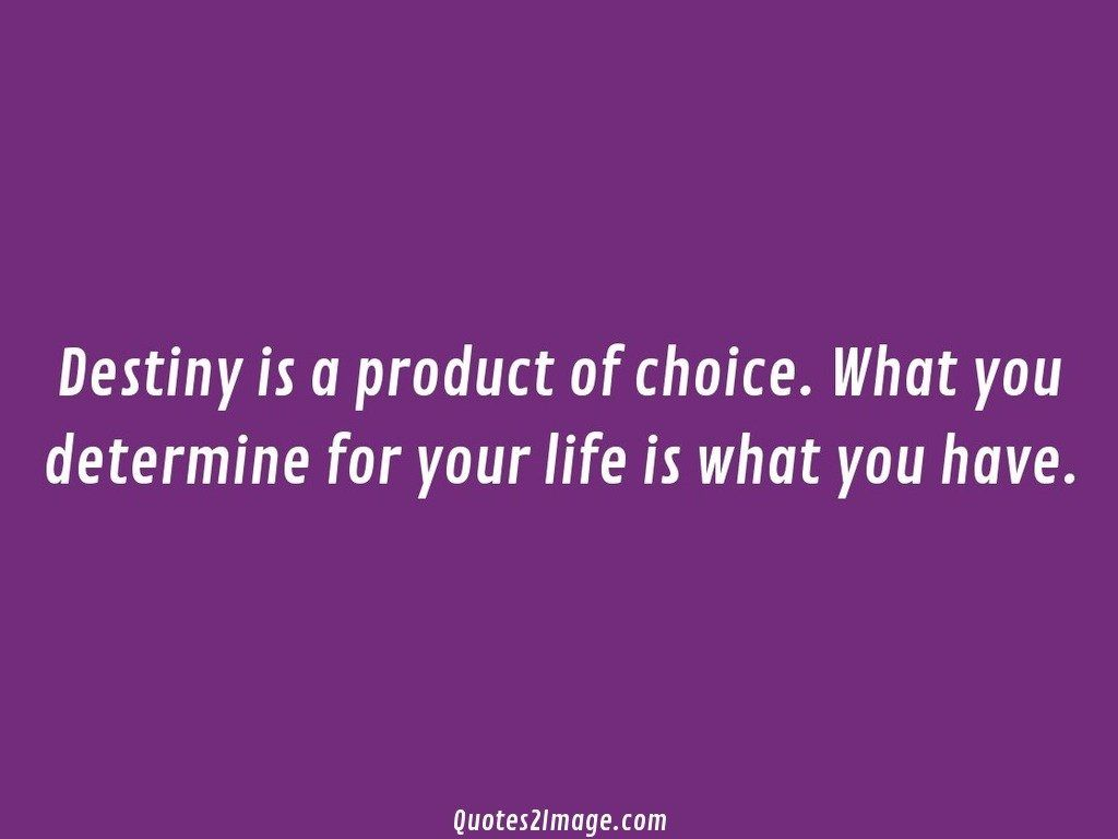 Destiny is a product of choice