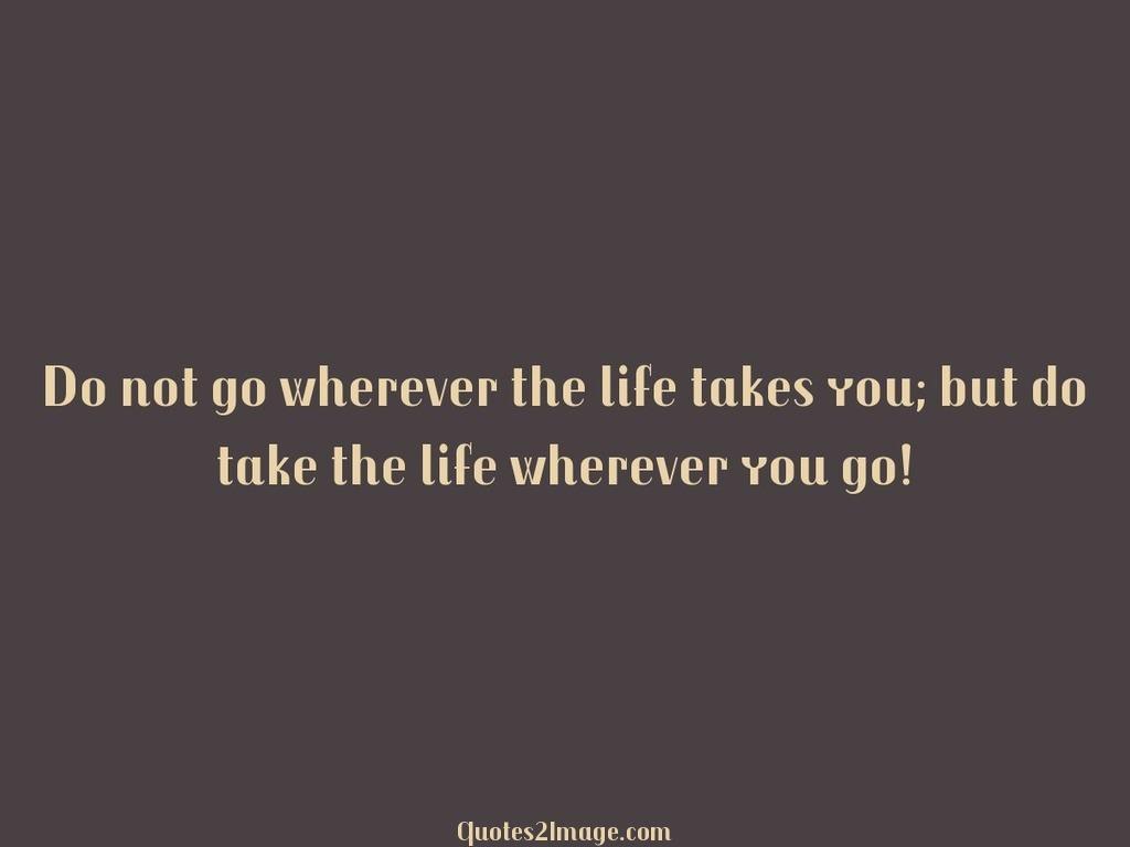 Do not go wherever the life