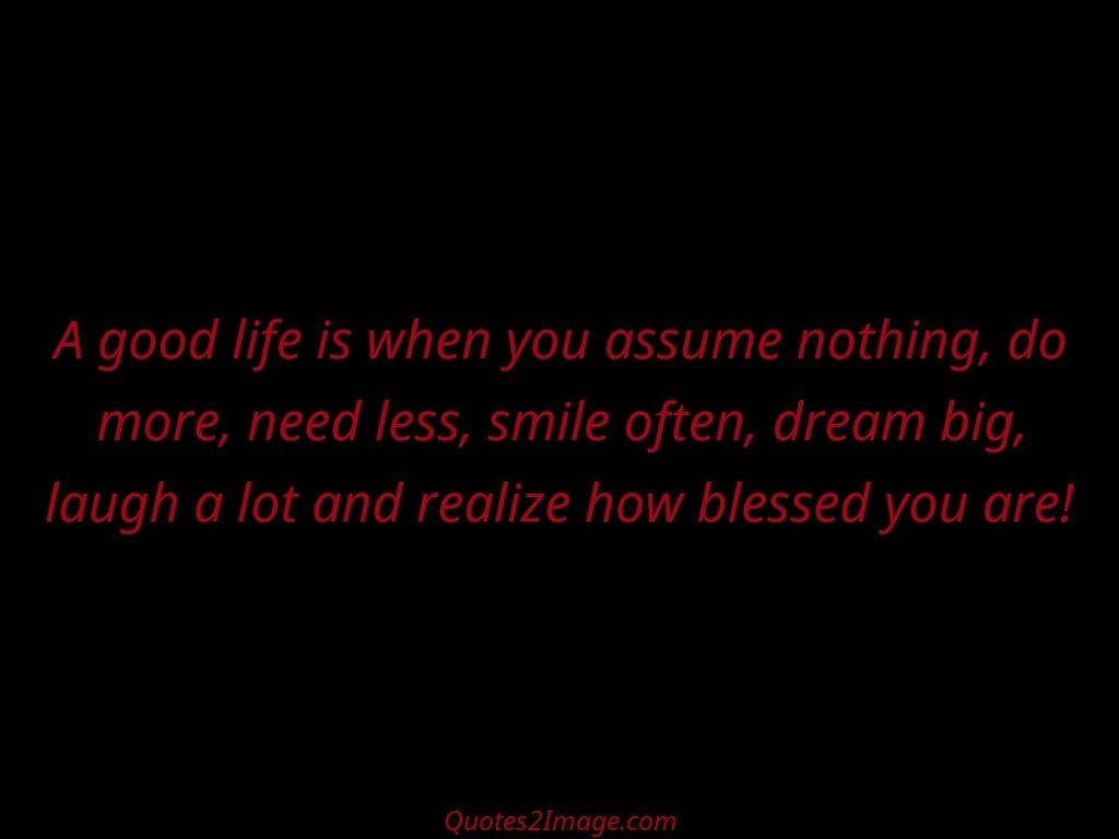 A good life is when you assume