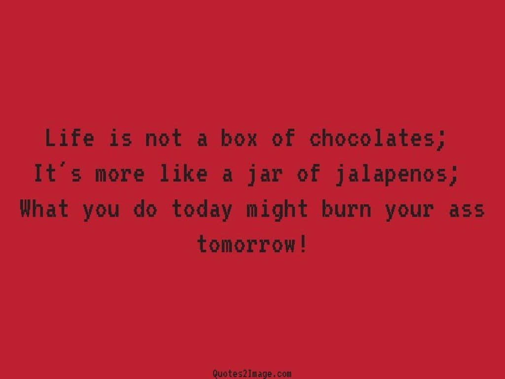 Life is not a box of chocolates