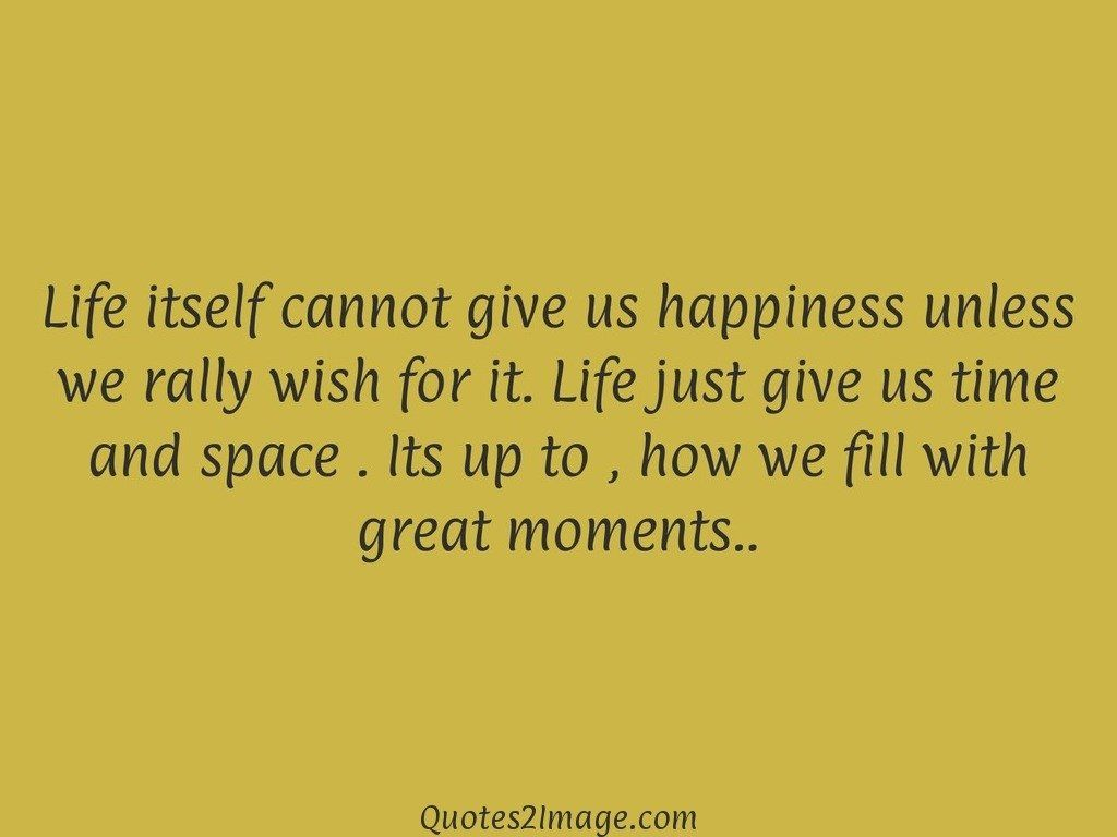 Life itself cannot give