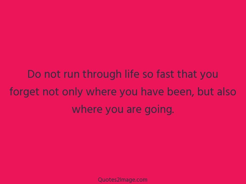 Do not run through life so fast