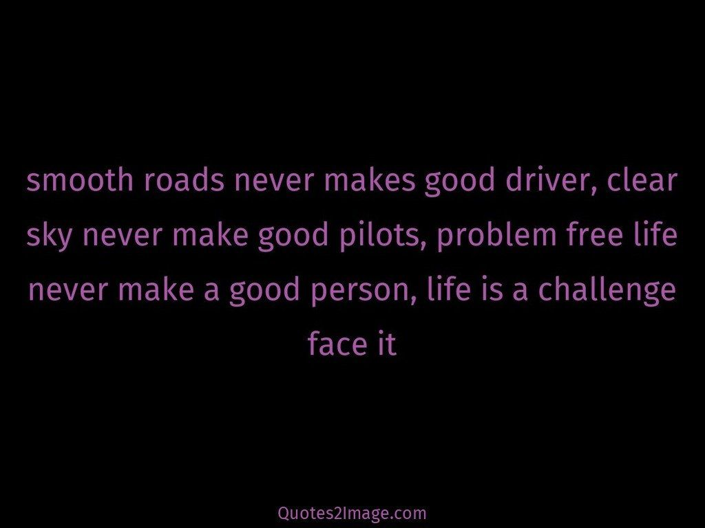 Smooth roads never makes
