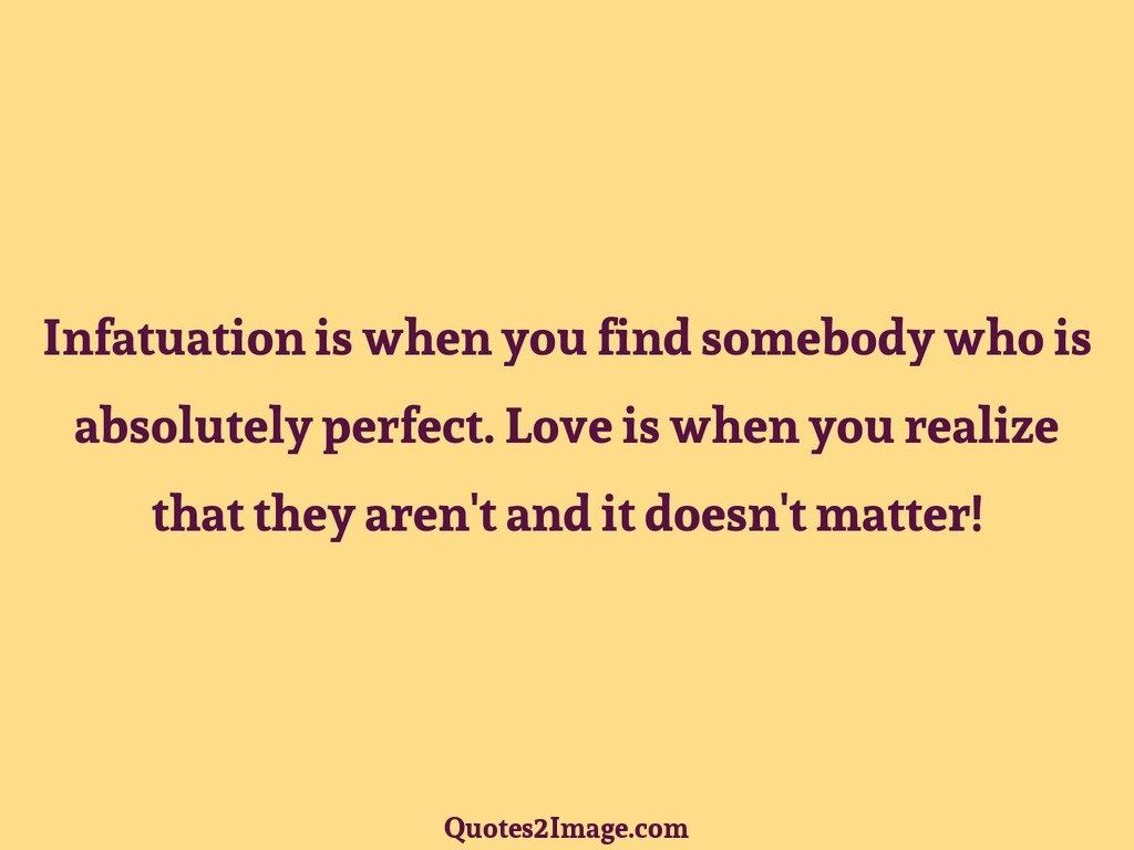 Infatuation is when you find somebody absolutely