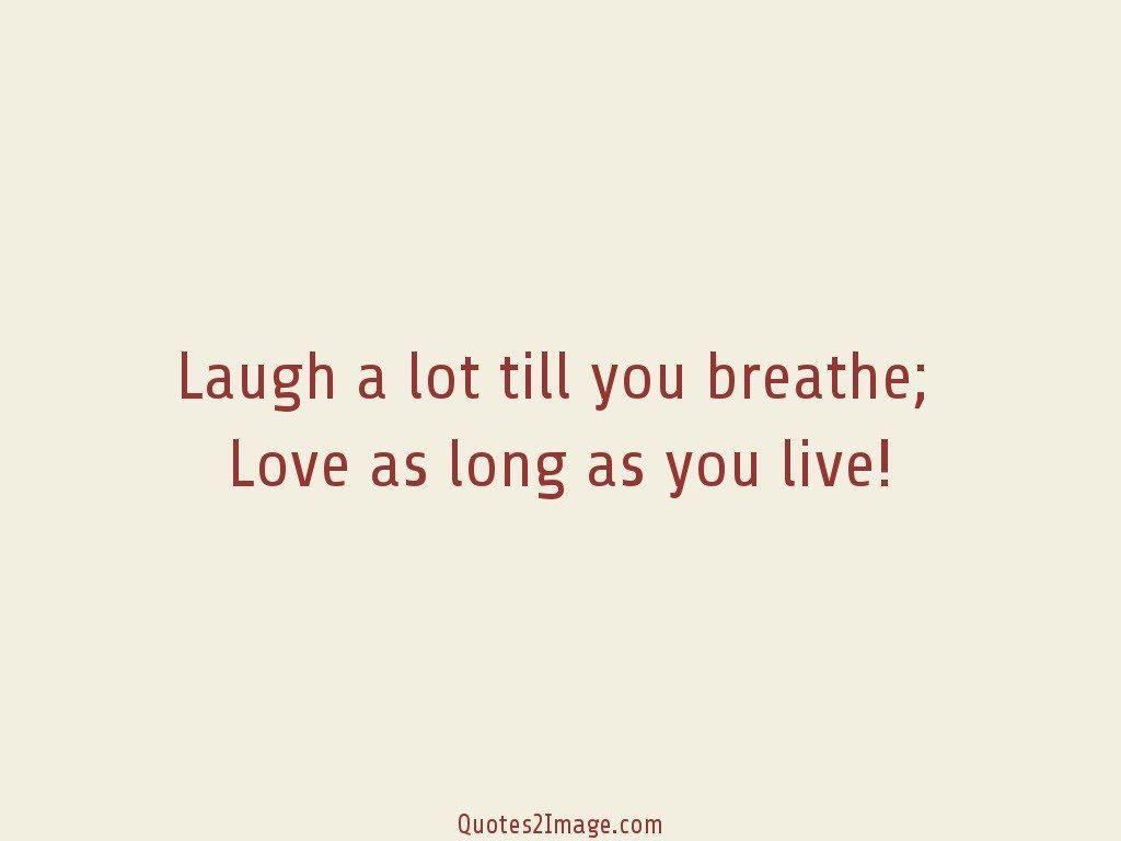 Laugh a lot till you breathe