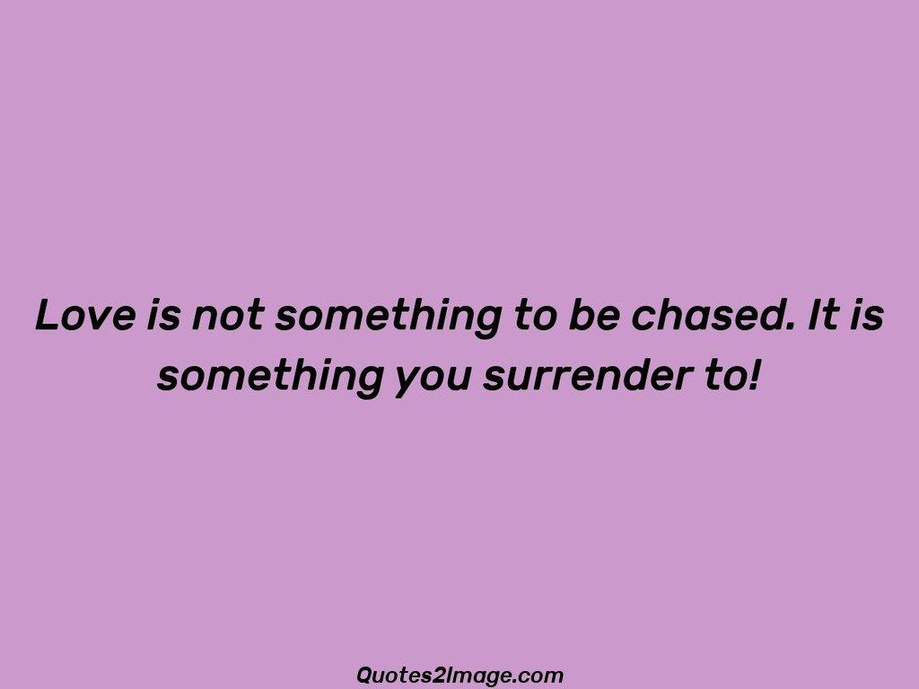 Love is not something to be chased