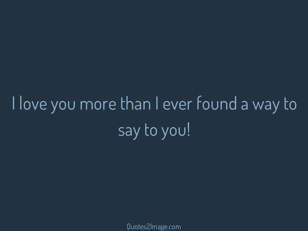I love you more than I ever found
