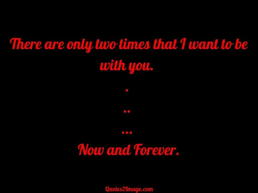 There are only two times that I want