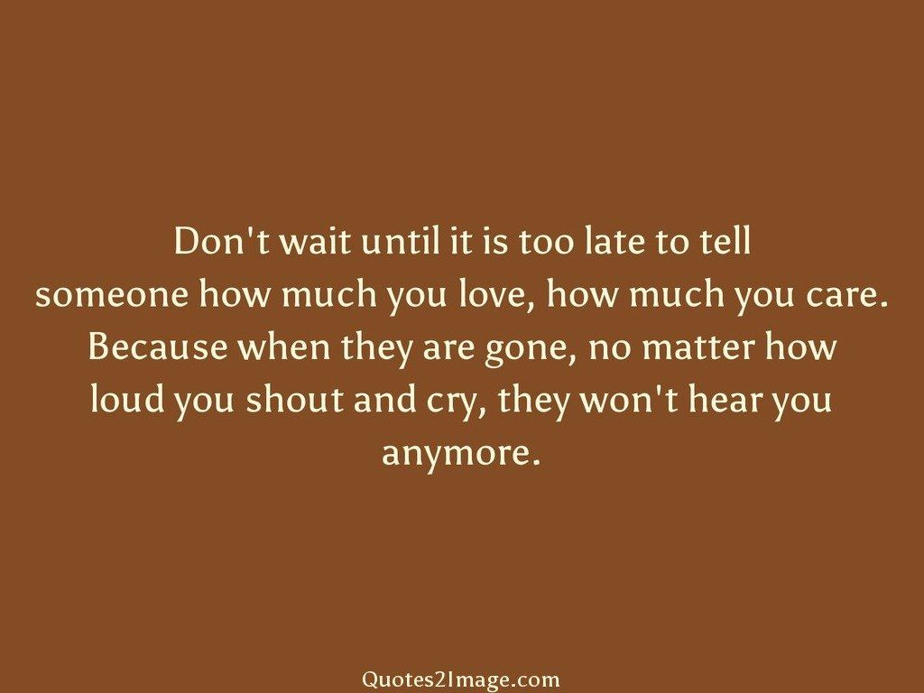 Dont wait until it is too late to tell
