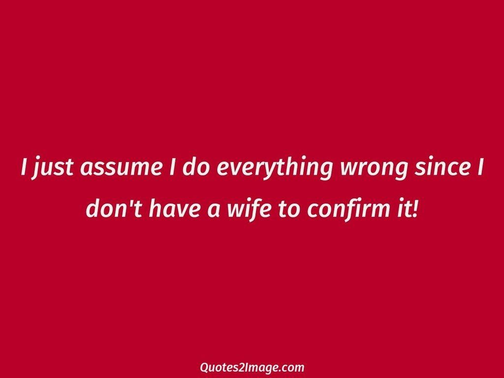 Assume everything wrong since I dont have wife