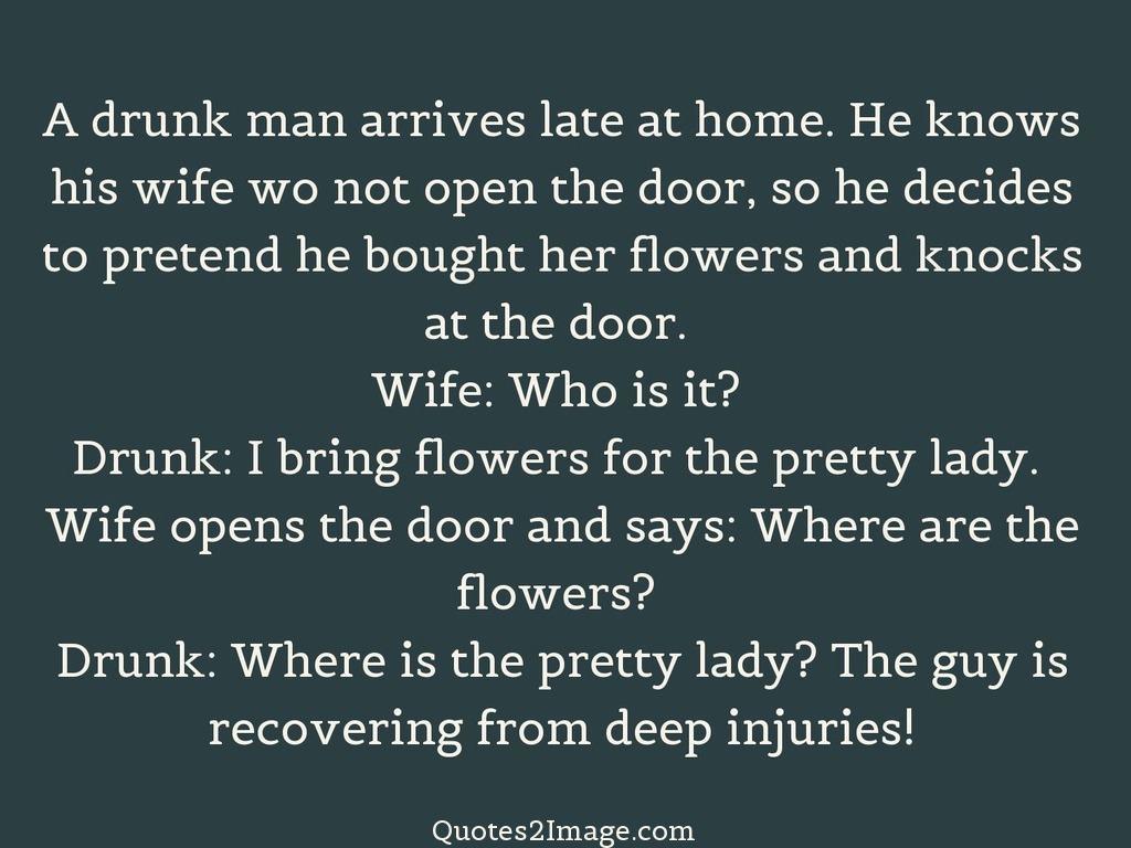 A drunk man arrives