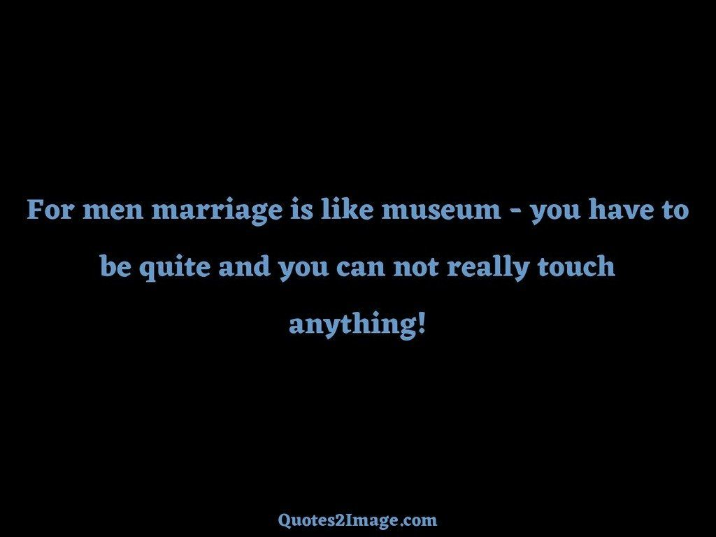 For men marriage is like museum