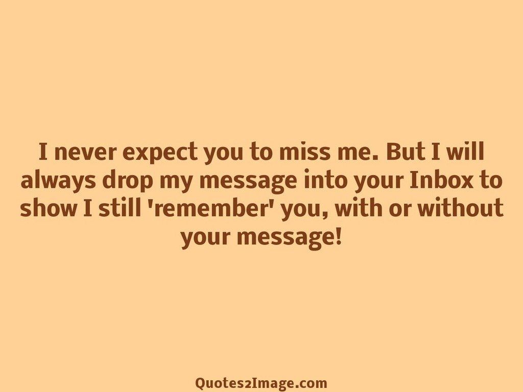 I never expect you to miss