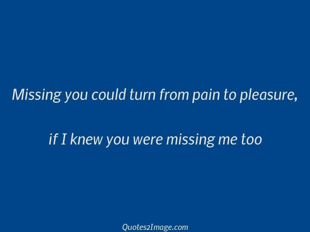 Missing you could turn from pain