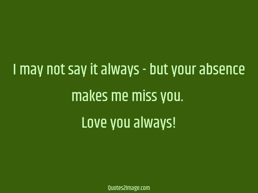 I may not say it always  but your absence