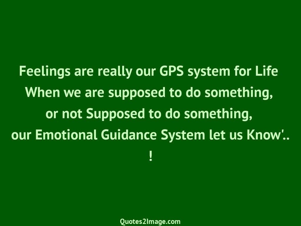 Feelings are really our GPS system