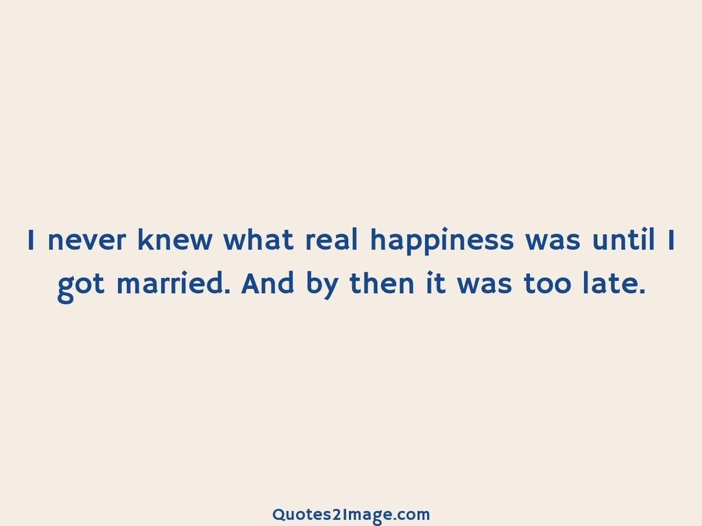 I never knew what real happiness