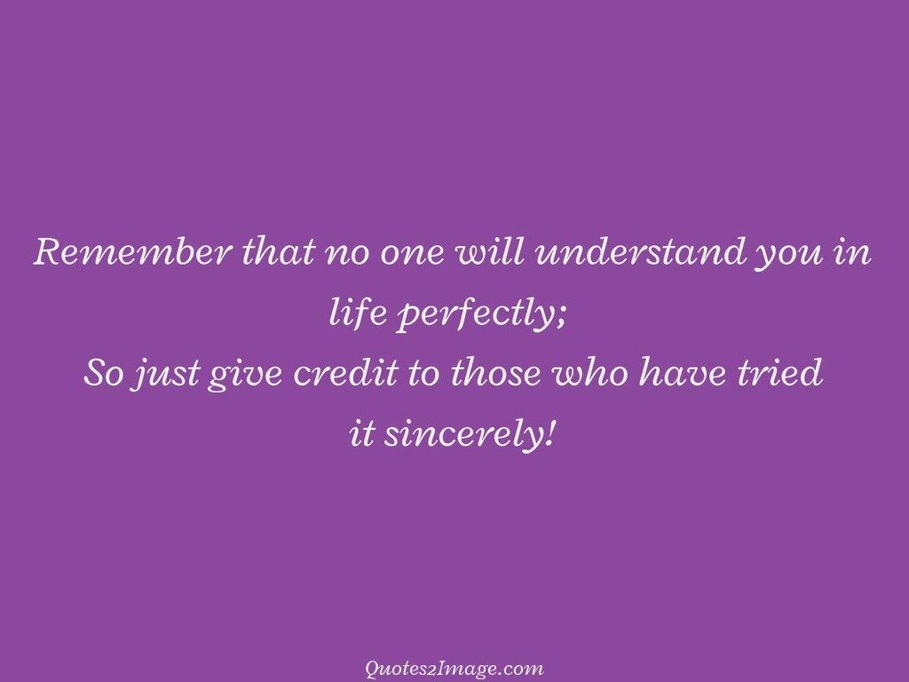 Remember that no one will understand you in life