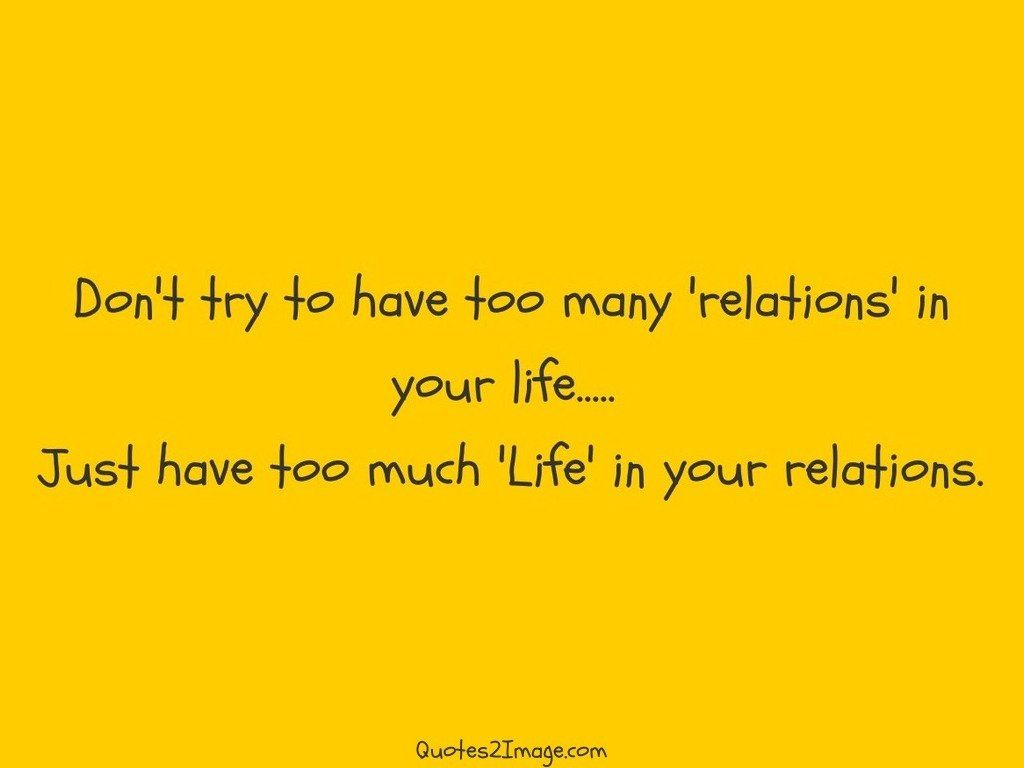 Dont try to have too many relations in your life