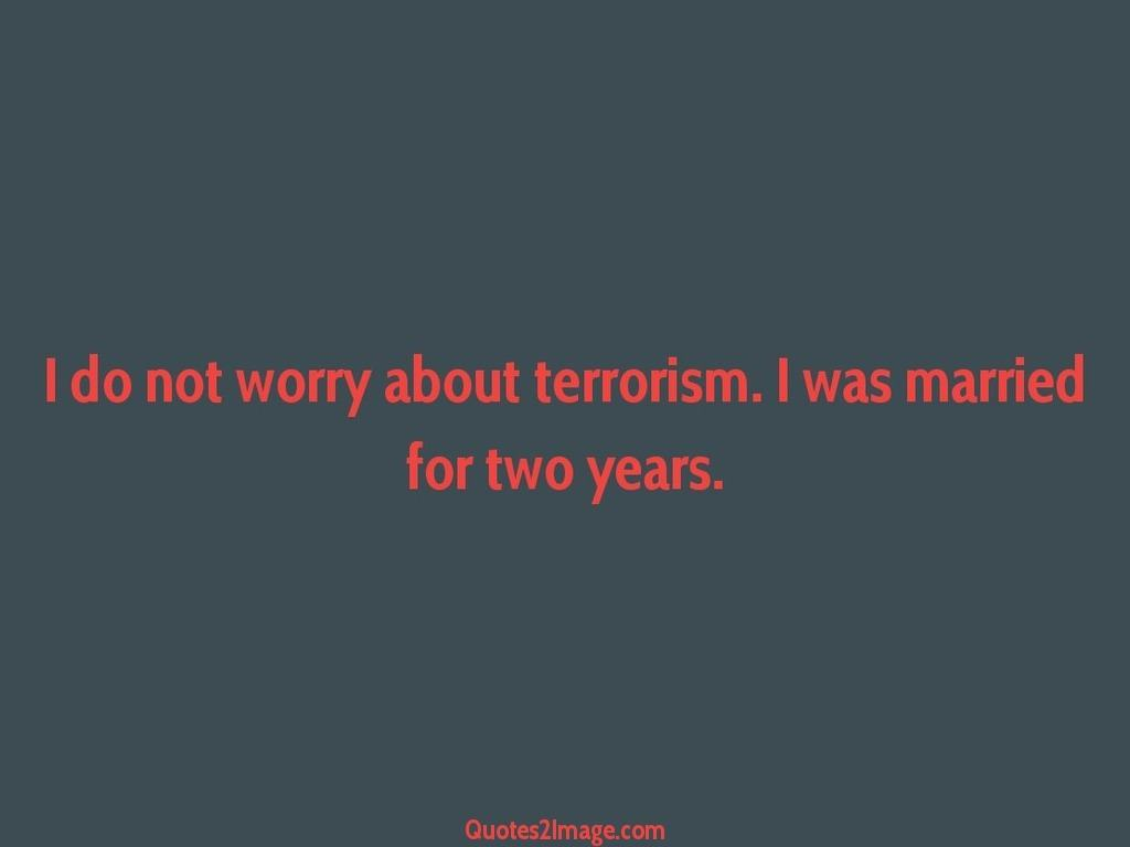 I do not worry about terrorism