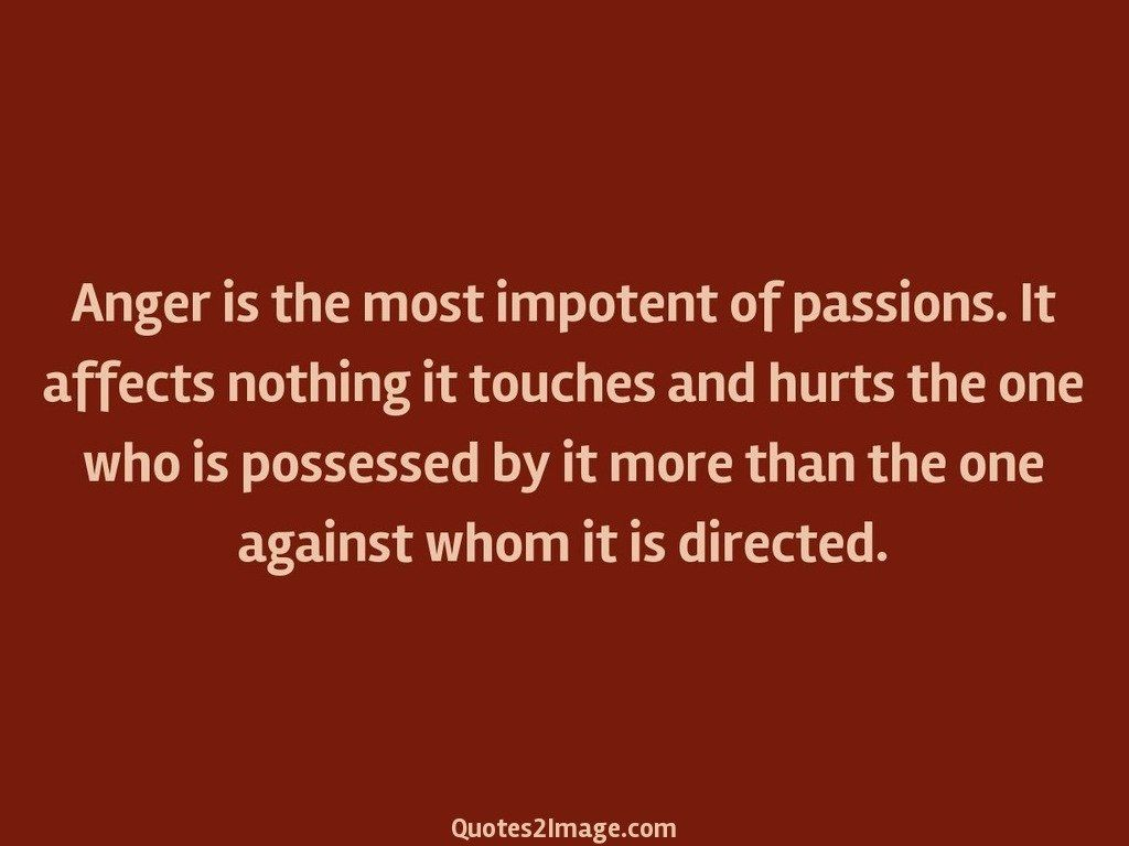 Anger is the most impotent of passions