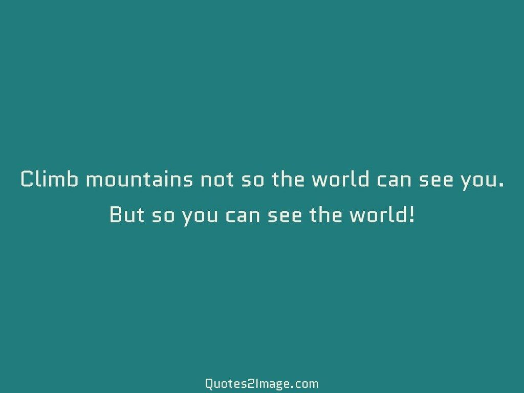 Climb mountains not so the world