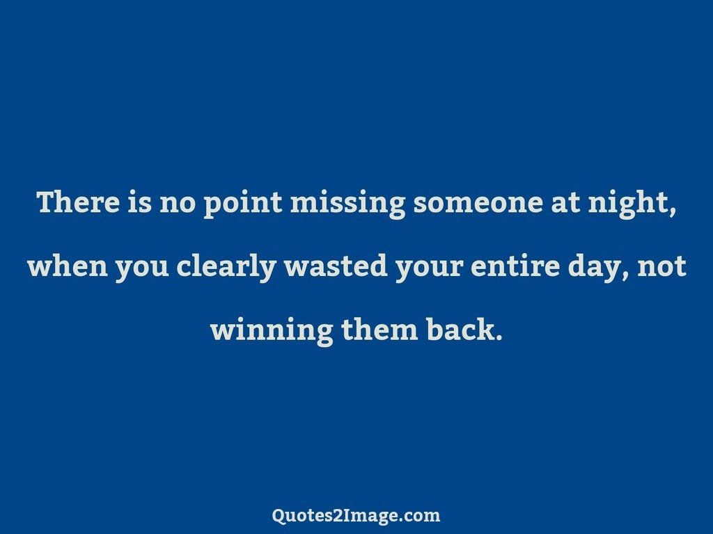 There is no point missing someone at night