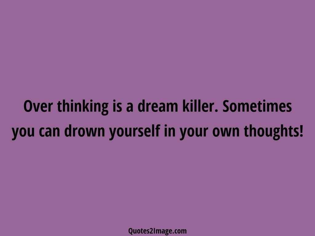 Over thinking is a dream killer