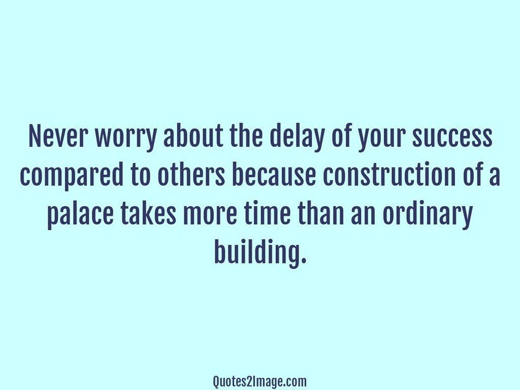 Never worry about the delay of your success